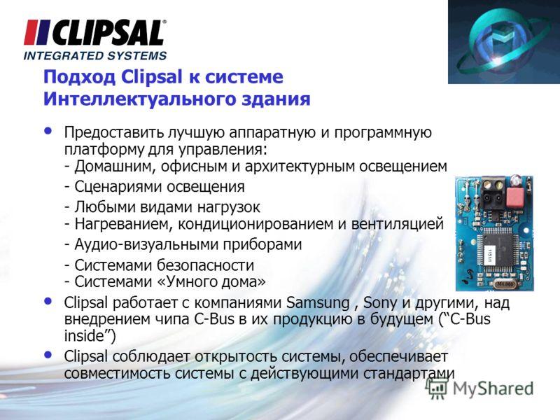 Подход Clipsal к системе Интеллектуального здания Предоставить лучшую аппаратную и программную платформу для управления: - Домашним, офисным и архитектурным освещением - Сценариями освещения - Любыми видами нагрузок - Нагреванием, кондиционированием