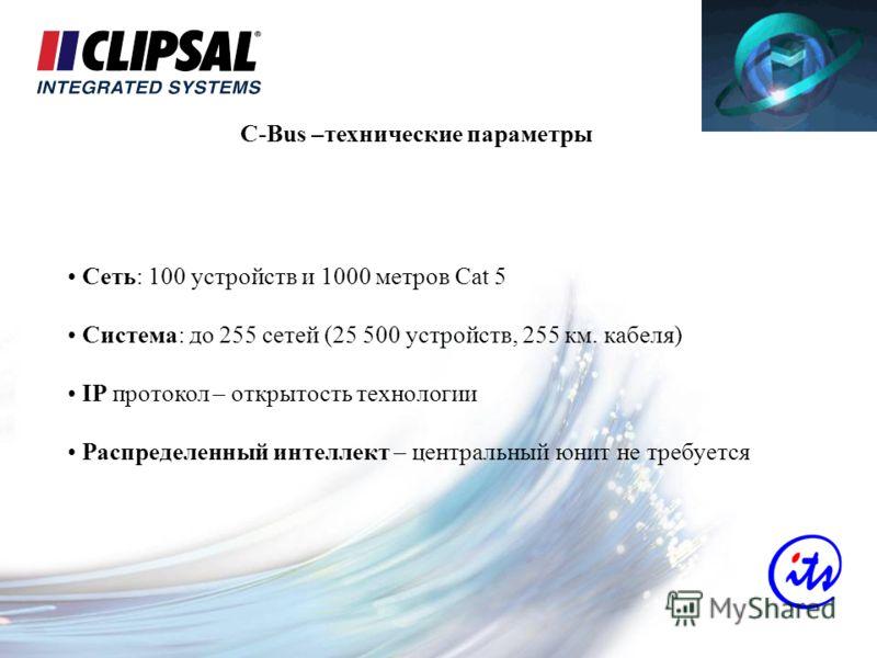 C-Bus –технические параметры Сеть: 100 устройств и 1000 метров Cat 5 Система: до 255 сетей (25 500 устройств, 255 км. кабеля) IP протокол – открытость технологии Распределенный интеллект – центральный юнит не требуется