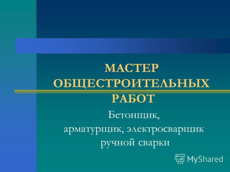 МАСТЕР ОБЩЕСТРОИТЕЛЬНЫХ РАБОТ Бетонщик, арматурщик, электросварщик ручной сварки