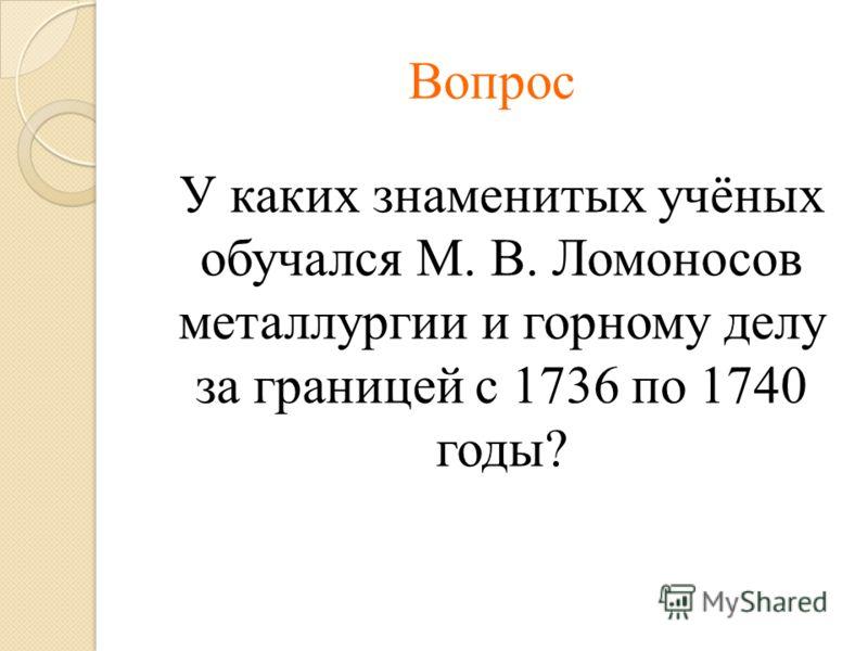 Вопрос У каких знаменитых учёных обучался М. В. Ломоносов металлургии и горному делу за границей с 1736 по 1740 годы?