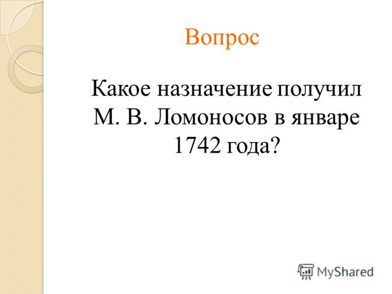 Вопрос Какое назначение получил М. В. Ломоносов в январе 1742 года?