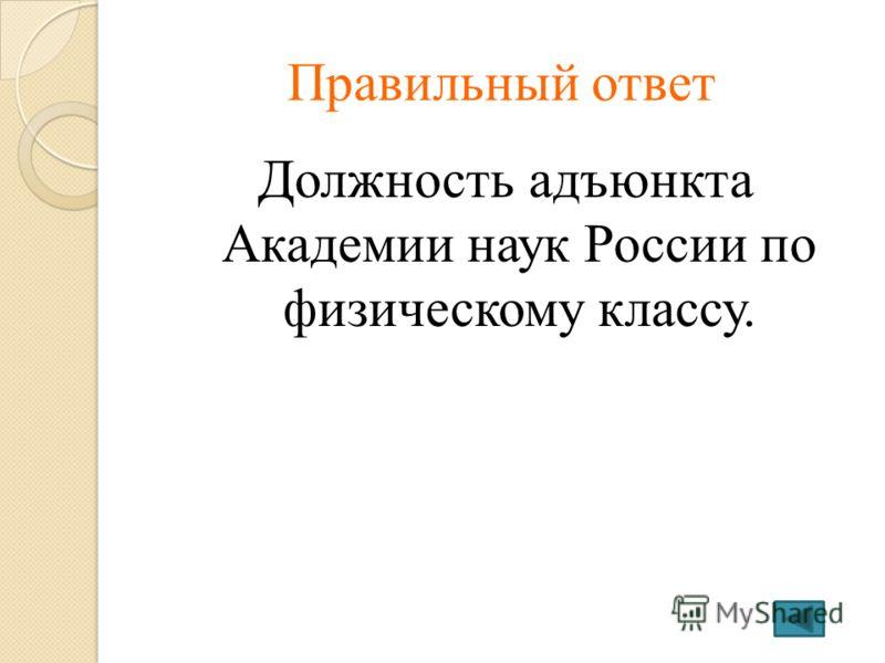 Правильный ответ Должность адъюнкта Академии наук России по физическому классу.