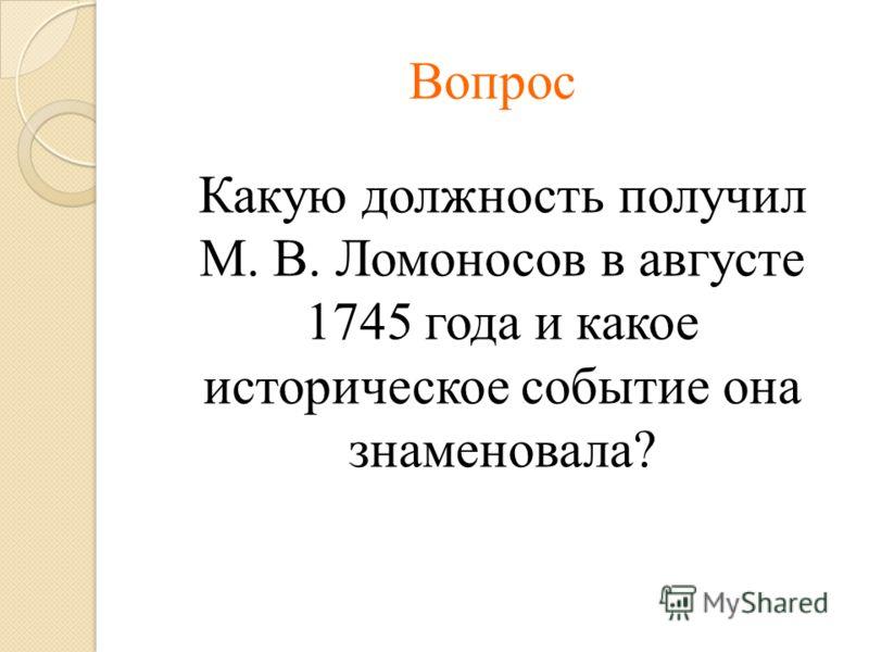 Вопрос Какую должность получил М. В. Ломоносов в августе 1745 года и какое историческое событие она знаменовала?