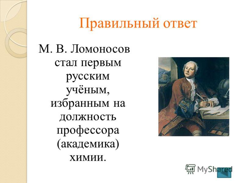 Правильный ответ М. В. Ломоносов стал первым русским учёным, избранным на должность профессора (академика) химии.