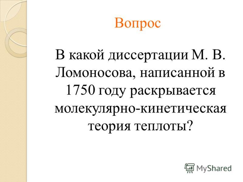 Вопрос В какой диссертации М. В. Ломоносова, написанной в 1750 году раскрывается молекулярно-кинетическая теория теплоты?