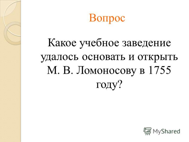 Вопрос Какое учебное заведение удалось основать и открыть М. В. Ломоносову в 1755 году?