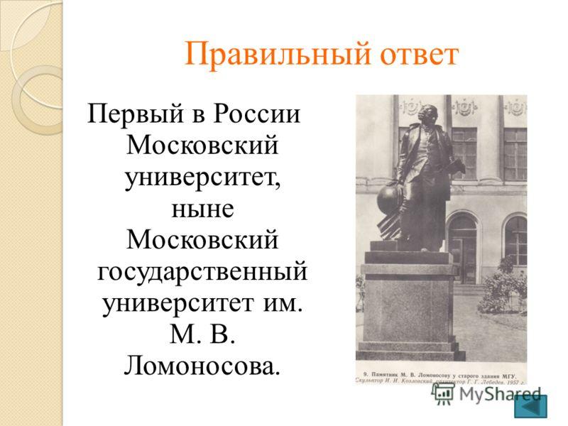 Правильный ответ Первый в России Московский университет, ныне Московский государственный университет им. М. В. Ломоносова.