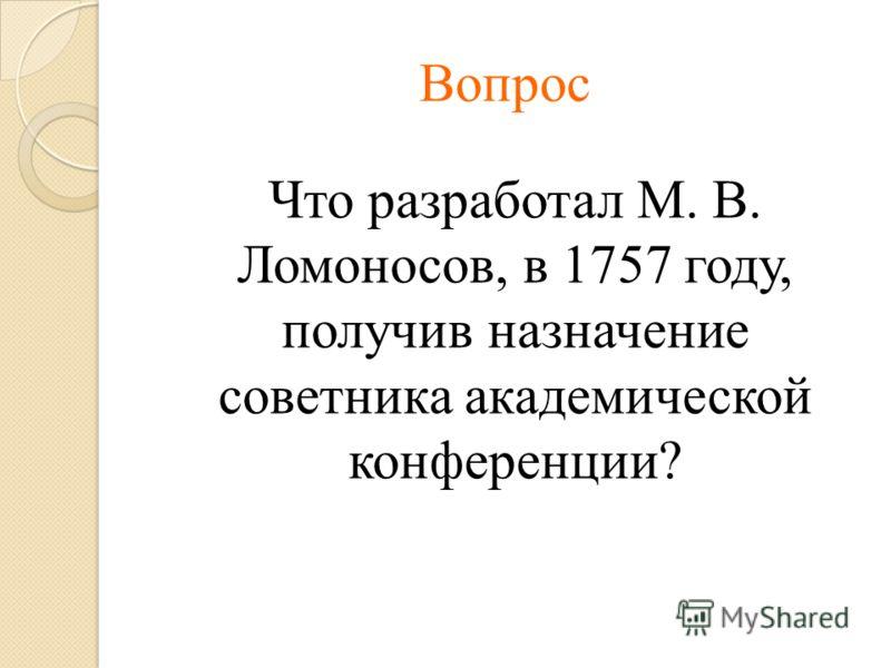 Вопрос Что разработал М. В. Ломоносов, в 1757 году, получив назначение советника академической конференции?