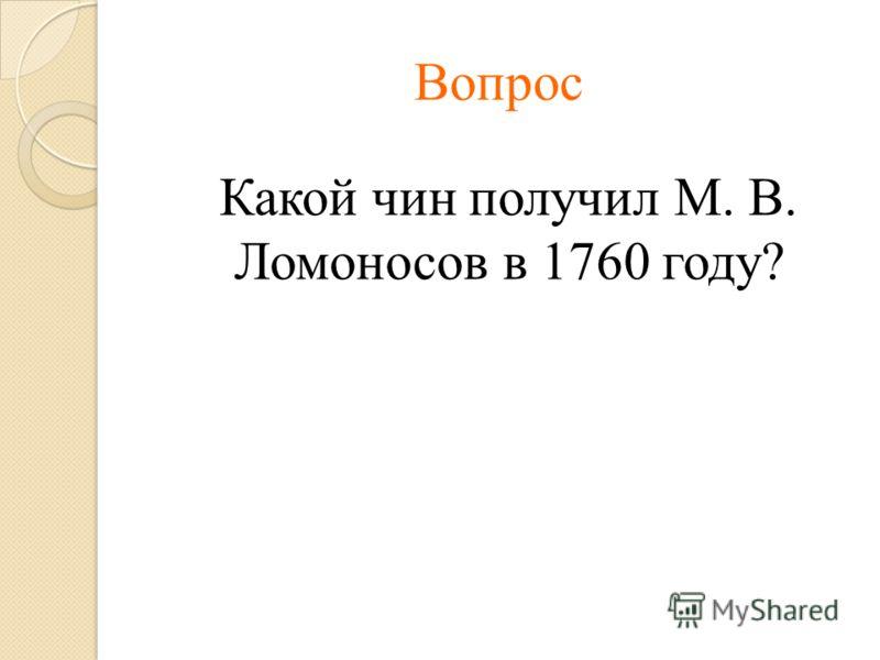 Вопрос Какой чин получил М. В. Ломоносов в 1760 году?