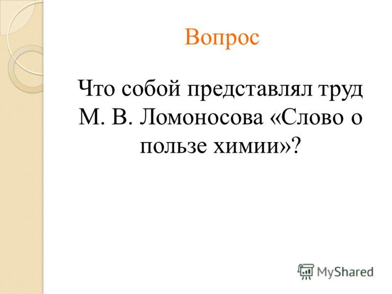 Вопрос Что собой представлял труд М. В. Ломоносова «Слово о пользе химии»?