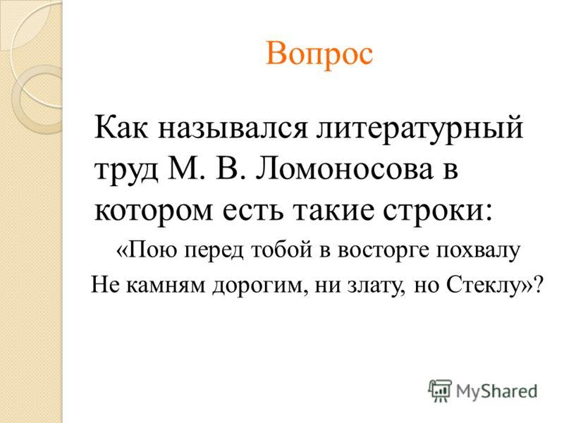 Вопрос Как назывался литературный труд М. В. Ломоносова в котором есть такие строки: «Пою перед тобой в восторге похвалу Не камням дорогим, ни злату, но Стеклу»?