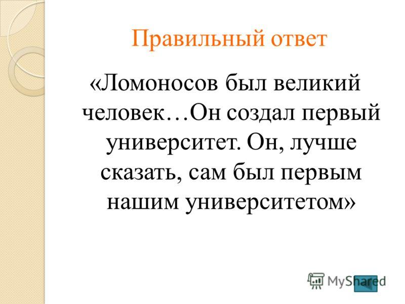 Правильный ответ «Ломоносов был великий человек…Он создал первый университет. Он, лучше сказать, сам был первым нашим университетом»