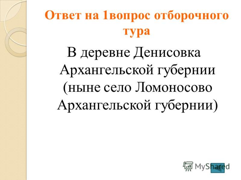 Ответ на 1вопрос отборочного тура В деревне Денисовка Архангельской губернии (ныне село Ломоносово Архангельской губернии)