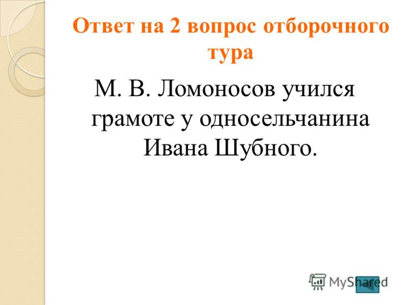 Ответ на 2 вопрос отборочного тура М. В. Ломоносов учился грамоте у односельчанина Ивана Шубного.