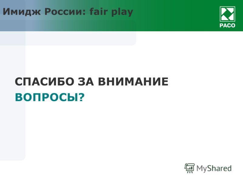 Имидж России: fair play СПАСИБО ЗА ВНИМАНИЕ ВОПРОСЫ?