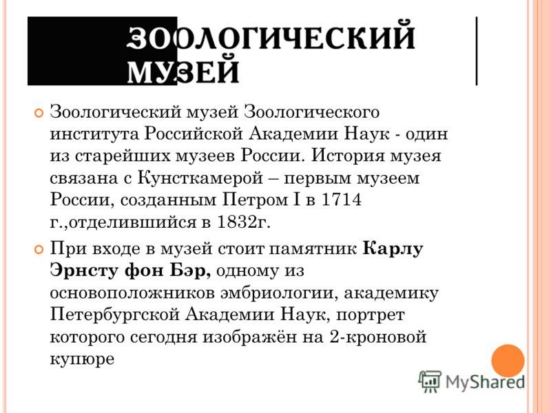 Зоологический музей Зоологического института Российской Академии Наук - один из старейших музеев России. История музея связана с Кунсткамерой – первым музеем России, созданным Петром I в 1714 г.,отделившийся в 1832г. При входе в музей стоит памятник