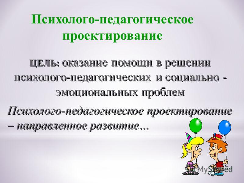 ЦЕЛЬ: оказание помощи в решении психолого-педагогических и социально - эмоциональных проблем Психолого-педагогическое проектирование – направленное развитие… Психолого-педагогическое проектирование