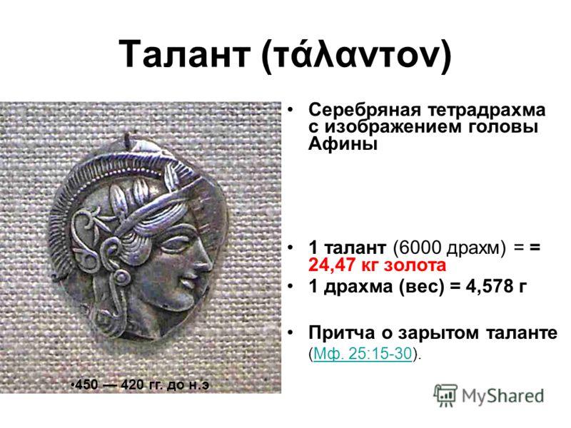Талант (τάλαντον) Серебряная тетрадрахма с изображением головы Афины 1 талант (6000 драхм) = = 24,47 кг золота 1 драхма (вес) = 4,578 г Притча о зарытом таланте (Мф. 25:15-30).Мф. 25:15-30 450 420 гг. до н.э
