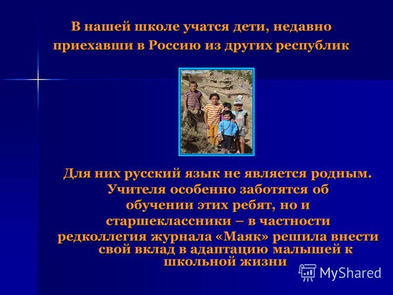 В нашей школе учатся дети, недавно приехавши в Россию из других республик Для них русский язык не является родным. Учителя особенно заботятся об обучении этих ребят, но и старшеклассники – в частности редколлегия журнала «Маяк» решила внести свой вкл