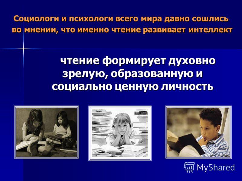 Социологи и психологи всего мира давно сошлись во мнении, что именно чтение развивает интеллект чтение формирует духовно зрелую, образованную и социально ценную личность чтение формирует духовно зрелую, образованную и социально ценную личность