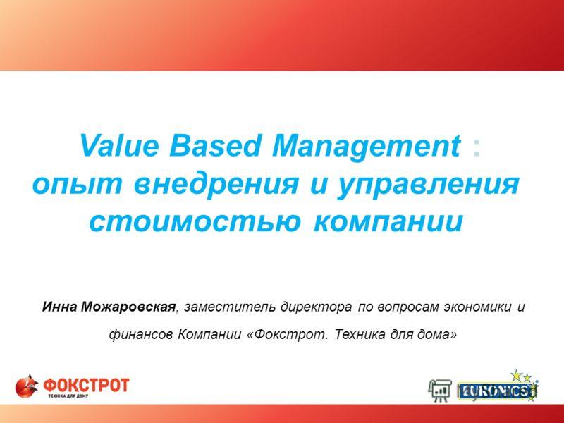 Value Based Management : опыт внедрения и управления стоимостью компании Инна Можаровская, заместитель директора по вопросам экономики и финансов Компании «Фокстрот. Техника для дома»