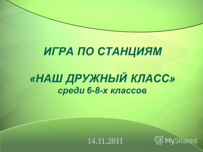 ИГРА ПО СТАНЦИЯМ «НАШ ДРУЖНЫЙ КЛАСС» среди 6-8-х классов 14.11.2011