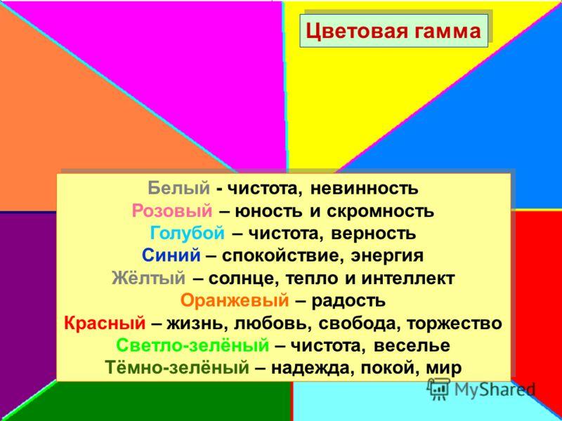 Цветовая гамма Белый - чистота, невинность Розовый – юность и скромность Голубой – чистота, верность Синий – спокойствие, энергия Жёлтый – солнце, тепло и интеллект Оранжевый – радость Красный – жизнь, любовь, свобода, торжество Светло-зелёный – чист