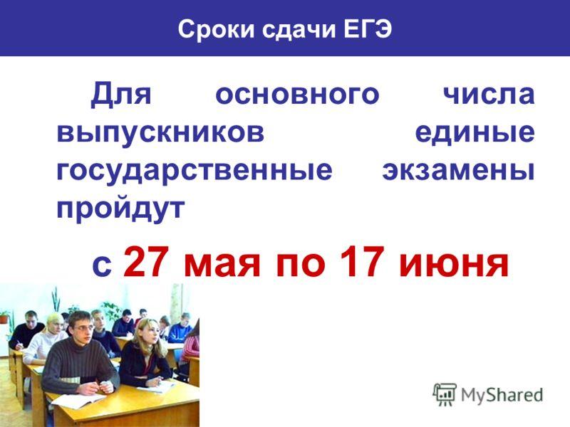 Сроки сдачи ЕГЭ Для основного числа выпускников единые государственные экзамены пройдут с 27 мая по 17 июня