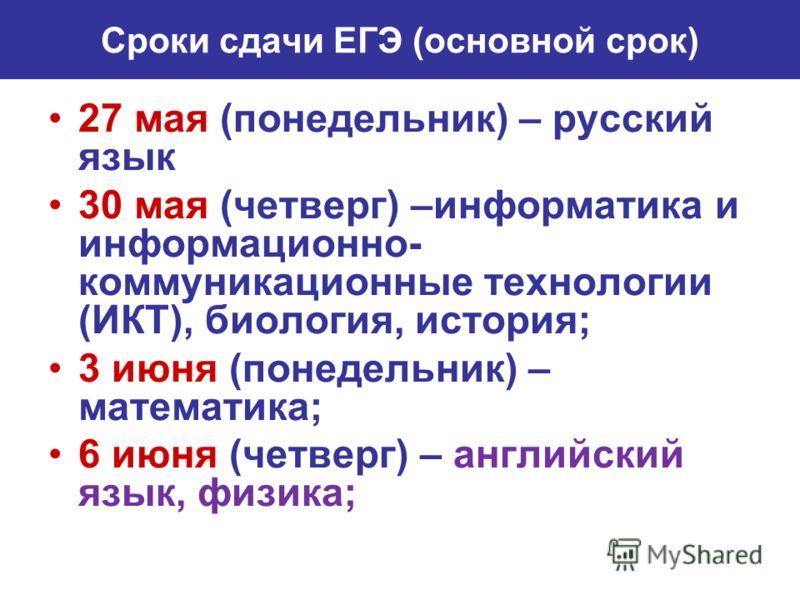 Сроки сдачи ЕГЭ (основной срок) 27 мая (понедельник) – русский язык 30 мая (четверг) –информатика и информационно- коммуникационные технологии (ИКТ), биология, история; 3 июня (понедельник) – математика; 6 июня (четверг) – английский язык, физика;