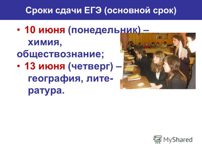 Сроки сдачи ЕГЭ (основной срок) 10 июня (понедельник) – химия, обществознание; 13 июня (четверг) – география, лите- ратура.
