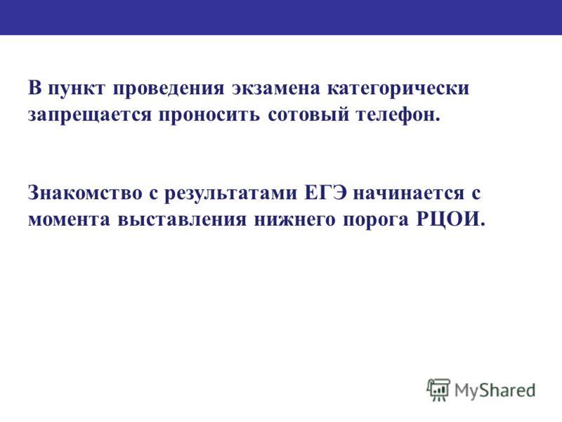 В пункт проведения экзамена категорически запрещается проносить сотовый телефон. Знакомство с результатами ЕГЭ начинается с момента выставления нижнего порога РЦОИ.