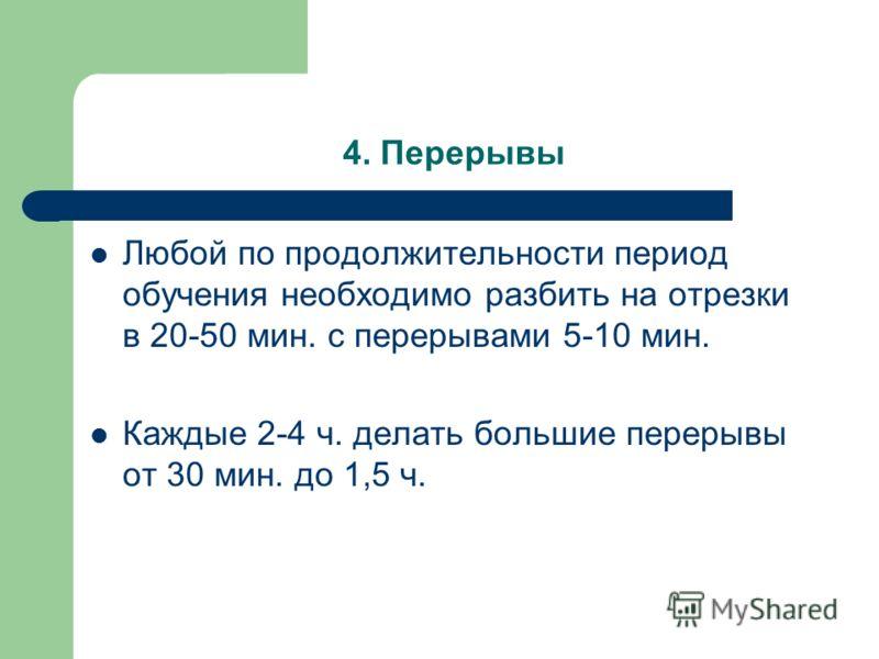 4. Перерывы Любой по продолжительности период обучения необходимо разбить на отрезки в 20-50 мин. с перерывами 5-10 мин. Каждые 2-4 ч. делать большие перерывы от 30 мин. до 1,5 ч.