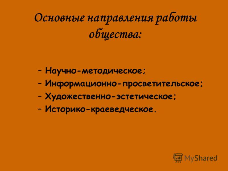 Основные направления работы общества: –Научно-методическое; –Информационно-просветительское; –Художественно-эстетическое; –Историко-краеведческое.
