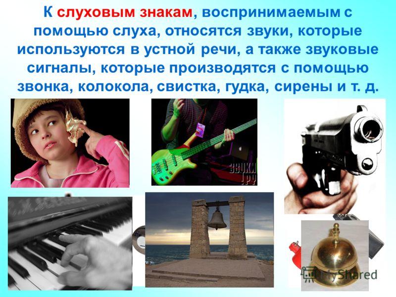 К слуховым знакам, воспринимаемым с помощью слуха, относятся звуки, которые используются в устной речи, а также звуковые сигналы, которые производятся с помощью звонка, колокола, свистка, гудка, сирены и т. д.