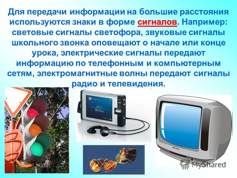 сигналов Для передачи информации на большие расстояния используются знаки в форме сигналов. Например: световые сигналы светофора, звуковые сигналы школьного звонка оповещают о начале или конце урока, электрические сигналы передают информацию по телеф