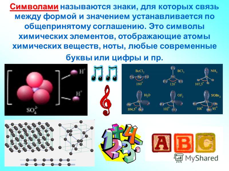 Символами Символами называются знаки, для которых связь между формой и значением устанавливается по общепринятому соглашению. Это символы химических элементов, отображающие атомы химических веществ, ноты, любые современные буквы или цифры и пр.