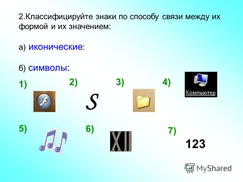 2.Классифицируйте знаки по способу связи между их формой и их значением: а) иконические : б) символы: S 1) 2)3) 123 4) 5) 6) 7)