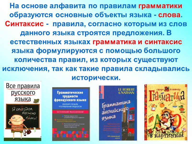 На основе алфавита по правилам грамматики образуются основные объекты языка - слова. Синтаксис - правила, согласно которым из слов данного языка строятся предложения. В естественных языках грамматика и синтаксис языка формулируются с помощью большого
