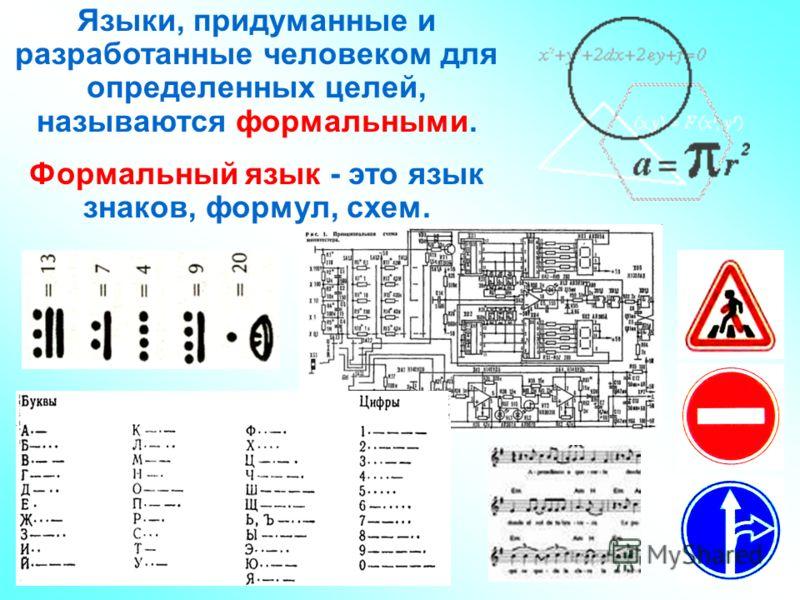 Языки, придуманные и разработанные человеком для определенных целей, называются формальными. Формальный язык - это язык знаков, формул, схем.