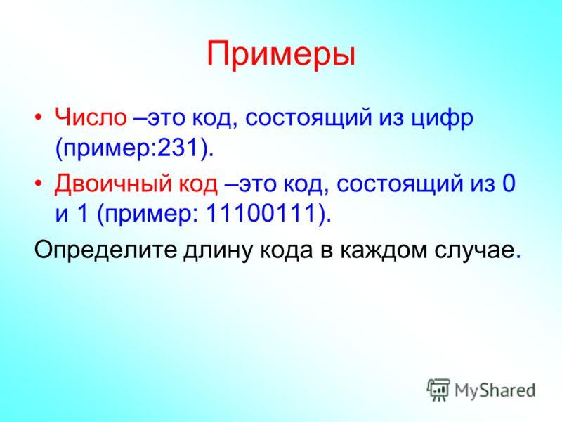 Примеры Число –это код, состоящий из цифр (пример:231). Двоичный код –это код, состоящий из 0 и 1 (пример: 11100111). Определите длину кода в каждом случае.