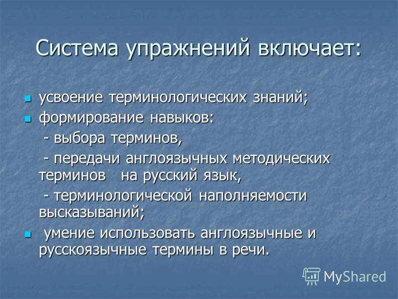 Система упражнений включает: усвоение терминологических знаний; усвоение терминологических знаний; формирование навыков: формирование навыков: - выбора терминов, - выбора терминов, - передачи англоязычных методических терминов на русский язык, - пере