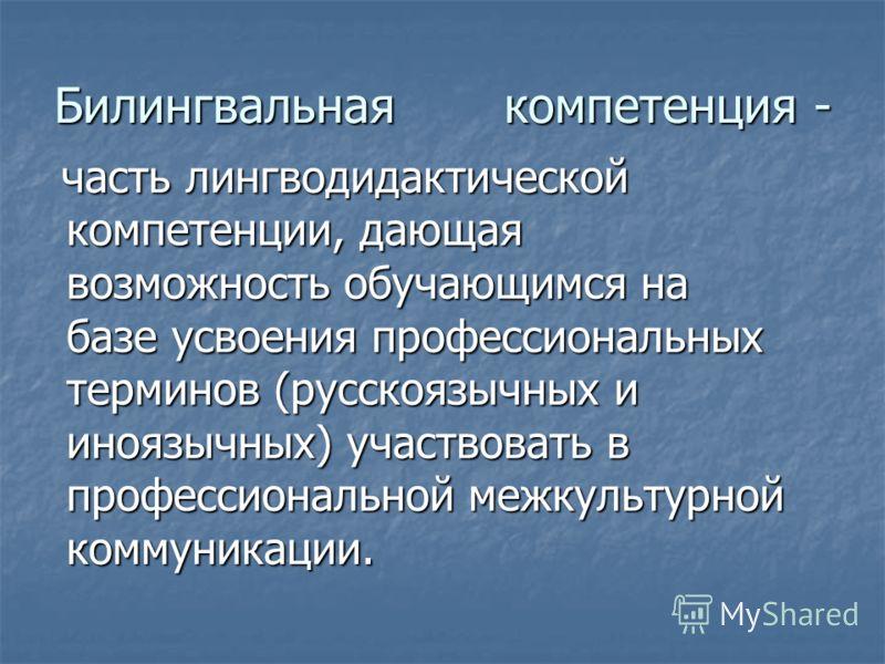 Билингвальная компетенция - часть лингводидактической компетенции, дающая возможность обучающимся на базе усвоения профессиональных терминов (русскоязычных и иноязычных) участвовать в профессиональной межкультурной коммуникации. часть лингводидактиче