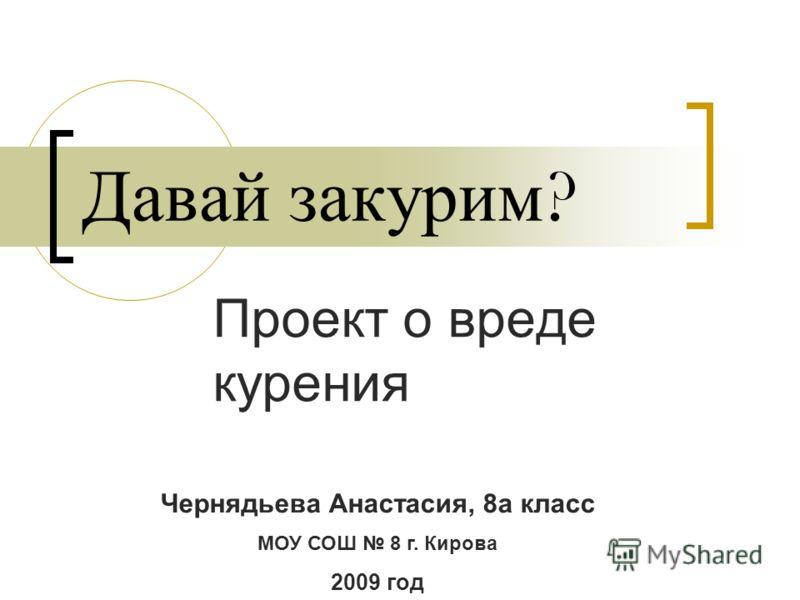 Давай закурим ? Проект о вреде курения Чернядьева Анастасия, 8а класс МОУ СОШ 8 г. Кирова 2009 год
