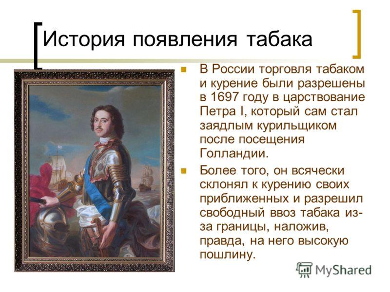 В России торговля табаком и курение были разрешены в 1697 году в царствование Петра I, который сам стал заядлым курильщиком после посещения Голландии. Более того, он всячески склонял к курению своих приближенных и разрешил свободный ввоз табака из- з