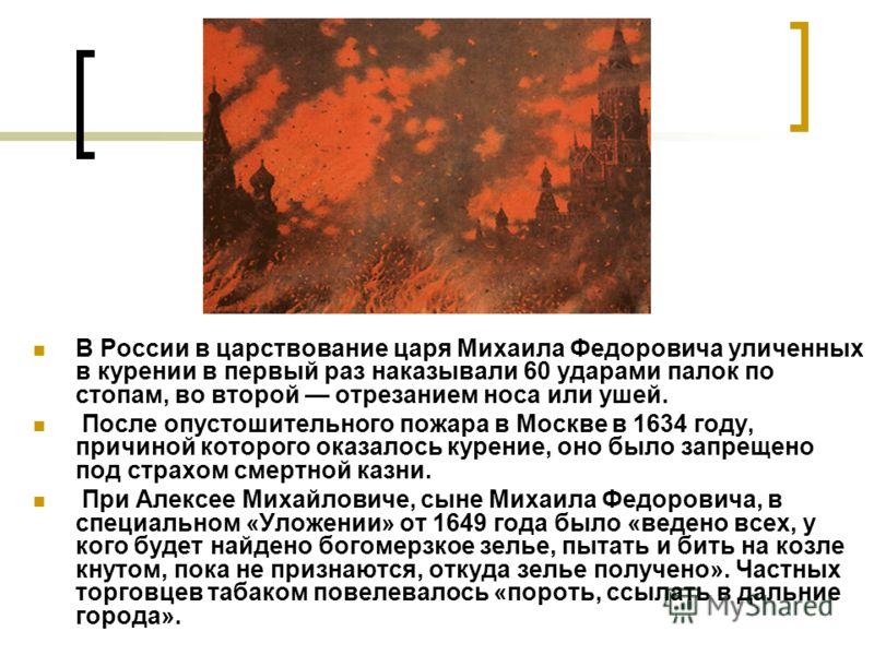 В России в царствование царя Михаила Федоровича уличенных в курении в первый раз наказывали 60 ударами палок по стопам, во второй отрезанием носа или ушей. После опустошительного пожара в Москве в 1634 году, причиной которого оказалось курение, оно б
