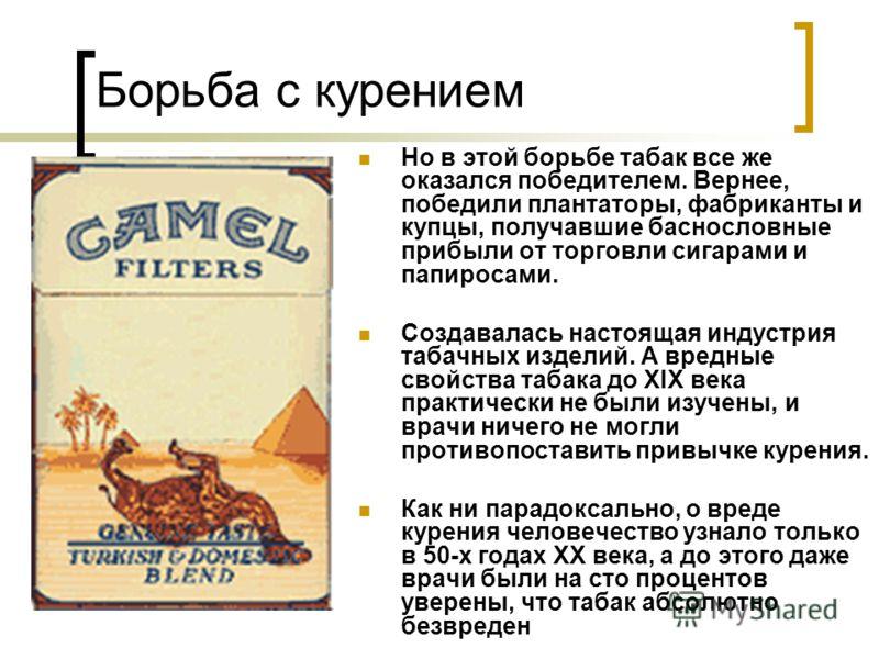 Борьба с курением Но в этой борьбе табак все же оказался победителем. Вернее, победили плантаторы, фабриканты и купцы, получавшие баснословные прибыли от торговли сигарами и папиросами. Создавалась настоящая индустрия табачных изделий. А вредные свой