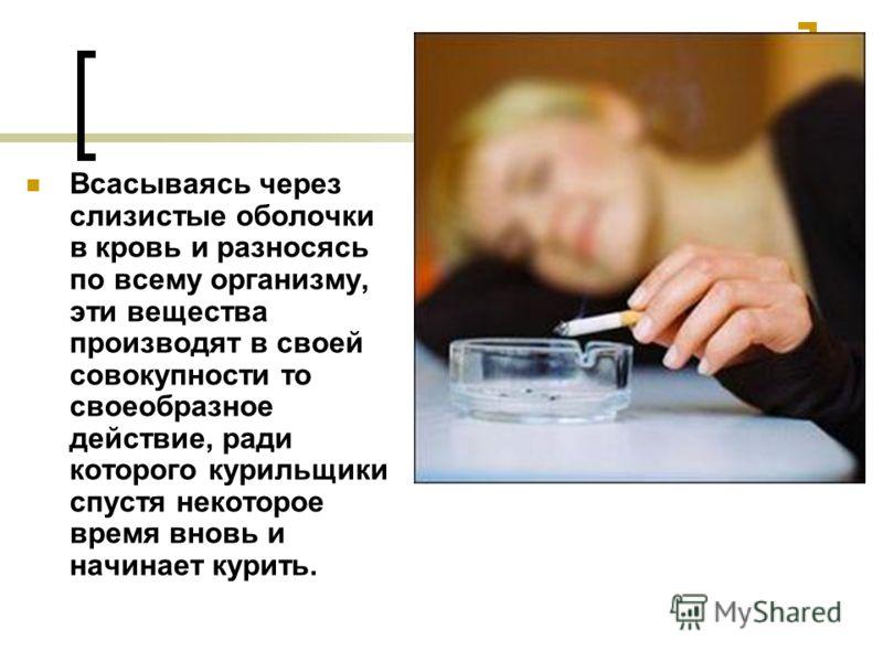 Всасываясь через слизистые оболочки в кровь и разносясь по всему организму, эти вещества производят в своей совокупности то своеобразное действие, ради которого курильщики спустя некоторое время вновь и начинает курить.