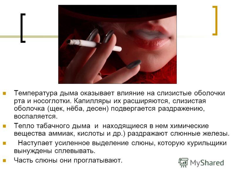 Температура дыма оказывает влияние на слизистые оболочки рта и носоглотки. Капилляры их расширяются, слизистая оболочка (щек, нёба, десен) подвергается раздражению, воспаляется. Тепло табачного дыма и находящиеся в нем химические вещества аммиак, кис
