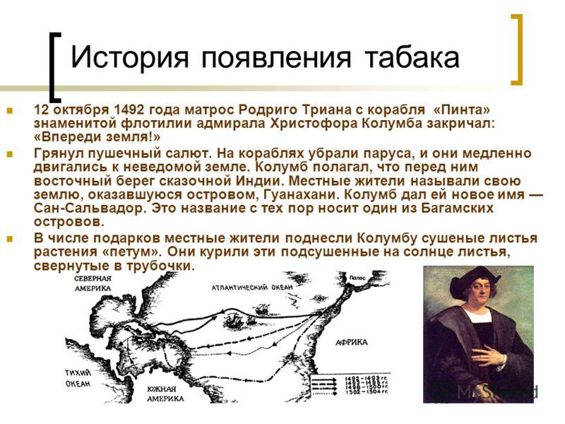 12 октября 1492 года матрос Родриго Триана с корабля «Пинта» знаменитой флотилии адмирала Христофора Колумба закричал: «Впереди земля!» Грянул пушечный салют. На кораблях убрали паруса, и они медленно двигались к неведомой земле. Колумб полагал, что