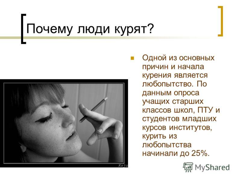 Почему люди курят? Одной из основных причин и начала курения является любопытство. По данным опроса учащих старших классов школ, ПТУ и студентов младших курсов институтов, курить из любопытства начинали до 25%.